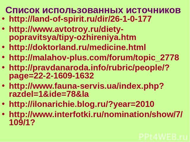 Список использованных источников http://land-of-spirit.ru/dir/26-1-0-177 http://www.avtotroy.ru/diety-popravitsya/tipy-ozhireniya.htm http://doktorland.ru/medicine.html http://malahov-plus.com/forum/topic_2778 http://pravdanaroda.info/rubric/people/…