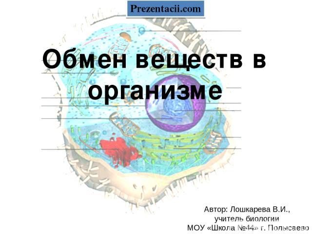 Обмен веществ в организме Автор: Лошкарева В.И., учитель биологии МОУ «Школа №44» г. Полысаево Prezentacii.com