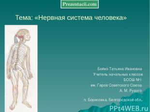 Тема: «Нервная система человека» Бойко Татьяна Ивановна Учитель начальных классо