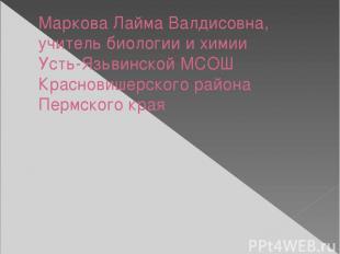 Маркова Лайма Валдисовна, учитель биологии и химии Усть-Язьвинской МСОШ Краснови