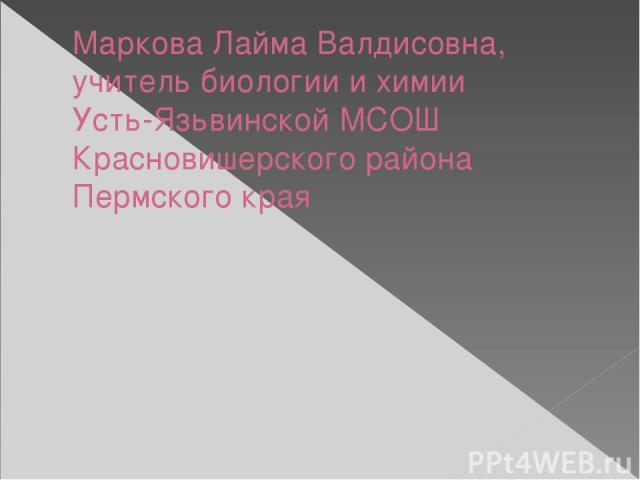 Маркова Лайма Валдисовна, учитель биологии и химии Усть-Язьвинской МСОШ Красновишерского района Пермского края