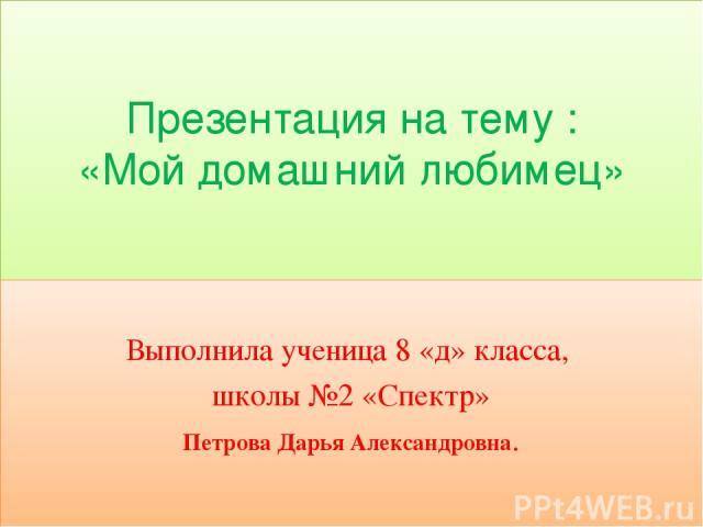 Презентация на тему : «Мой домашний любимец» Выполнила ученица 8 «д» класса, школы №2 «Спектр» Петрова Дарья Александровна.