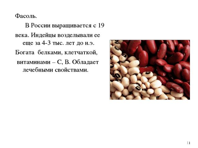 Фасоль. В России выращивается с 19 века. Индейцы возделывали ее еще за 4-3 тыс. лет до н.э. Богата белками, клетчаткой, витаминами – С, В. Обладает лечебными свойствами. 11