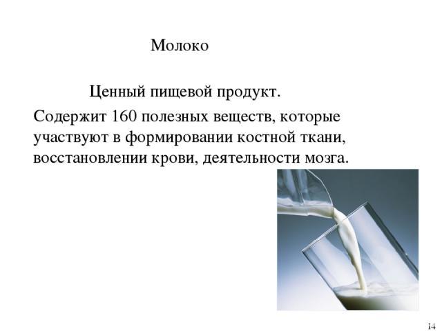 Молоко Ценный пищевой продукт. Содержит 160 полезных веществ, которые участвуют в формировании костной ткани, восстановлении крови, деятельности мозга. 14