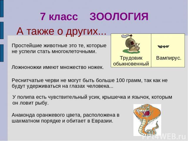 Анаконда оранжевого цвета, расположена в шахматном порядке и обитает в Евразии. Простейшие животные это те, которые не успели стать многоклеточными. 7 класс ЗООЛОГИЯ Реснитчатые черви не могут быть больше 100 грамм, так как не будут удерживаться на …