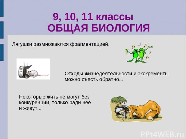 9, 10, 11 классы ОБЩАЯ БИОЛОГИЯ Некоторые жить не могут без конкуренции, только ради неё и живут... Отходы жизнедеятельности и экскременты можно съесть обратно... Лягушки размножаются фрагментацией.