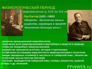 ФИЗИОЛОГИЧЕСКИЙ ПЕРИОД - золотой век микробиологии (с XVII по XIX век) Луи Пасте