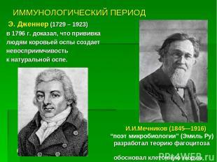 ИММУНОЛОГИЧЕСКИЙ ПЕРИОД Э. Дженнер (1729 – 1923) в 1796 г. доказал, что прививка