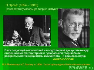 П.Эрлих (1854 – 1915) разработал гуморальную теорию иммунитета В последующей мно