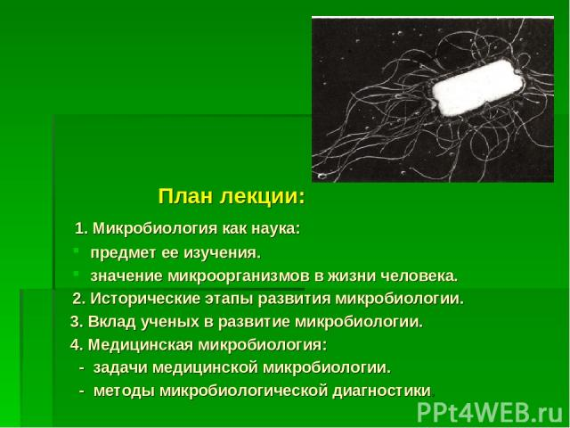План лекции: 1. Микробиология как наука: предмет ее изучения. значение микроорганизмов в жизни человека. 2. Исторические этапы развития микробиологии. 3. Вклад ученых в развитие микробиологии. 4. Медицинская микробиология: - задачи медицинской микро…
