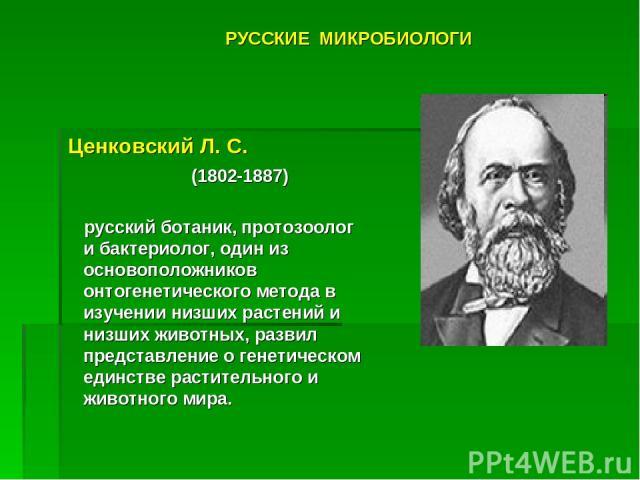 Ценковский Л.С. (1802-1887) русский ботаник, протозоолог и бактериолог, один из основоположников онтогенетического метода в изучении низших растений и низших животных, развил представление о генетическом единстве растительного и животного мира. РУ…