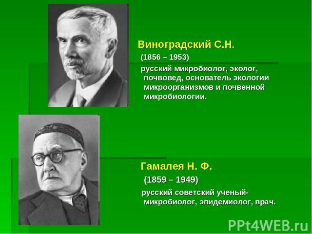 Виноградский С.Н. (1856 – 1953) русский микробиолог, эколог, почвовед, основатель экологии микроорганизмов и почвенной микробиологии. Гамалея Н. Ф. (1859 – 1949) русский советский ученый-микробиолог, эпидемиолог, врач.