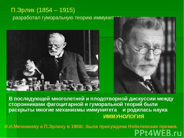П.Эрлих (1854 – 1915) разработал гуморальную теорию иммунитета В последующей многолетней и плодотворной дискуссии между сторонниками фагоцитарной и гуморальной теорий были раскрыты многие механизмы иммунитета и родилась наука ИММУНОЛОГИЯ И.И.Мечнико…