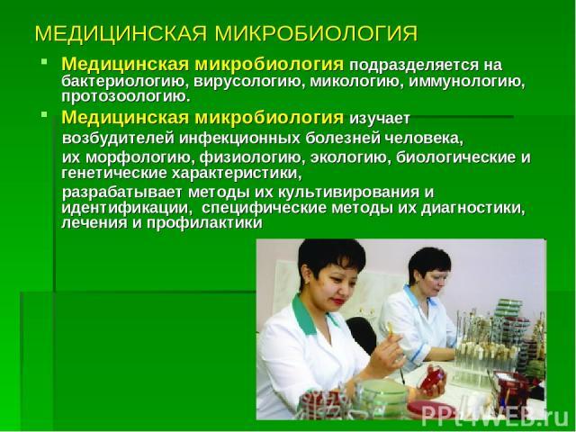 МЕДИЦИНСКАЯ МИКРОБИОЛОГИЯ Медицинская микробиология подразделяется на бактериологию, вирусологию, микологию, иммунологию, протозоологию. Медицинская микробиология изучает возбудителей инфекционных болезней человека, их морфологию, физиологию, эколог…