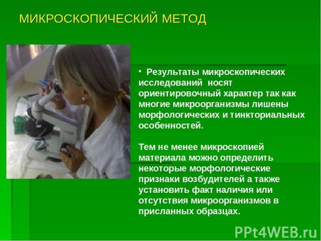 МИКРОСКОПИЧЕСКИЙ МЕТОД Результаты микроскопических исследований носят ориентировочный характер так как многие микроорганизмы лишены морфологических и тинкториальных особенностей. Тем не менее микроскопией материала можно определить некоторые морфоло…