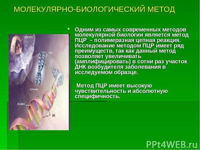 МОЛЕКУЛЯРНО-БИОЛОГИЧЕСКИЙ МЕТОД Одним из самых современных методов молекулярной биологии является метод ПЦР – полимеразная цепная реакция. Исследование методом ПЦР имеет ряд преимуществ, так как данный метод позволяет увеличивать (амплифицировать) в…