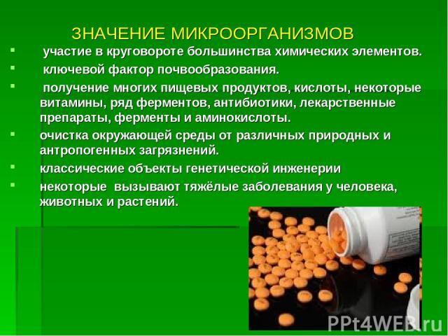 ЗНАЧЕНИЕ МИКРООРГАНИЗМОВ участие в круговороте большинства химических элементов. ключевой фактор почвообразования. получение многих пищевых продуктов, кислоты, некоторые витамины, ряд ферментов, антибиотики, лекарственные препараты, ферменты и амино…
