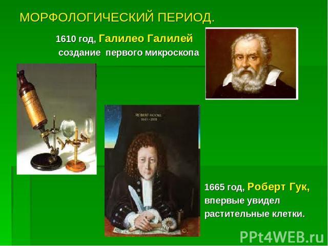 МОРФОЛОГИЧЕСКИЙ ПЕРИОД. 1610 год, Галилео Галилей создание первого микроскопа 1665 год, Роберт Гук, впервые увидел растительные клетки.