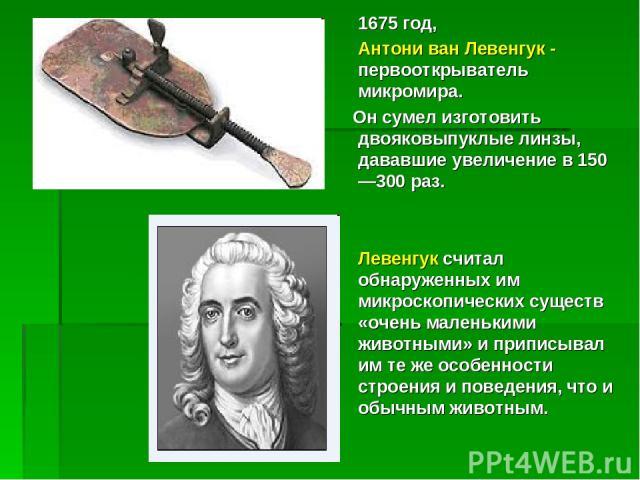1675 год, Антони ван Левенгук - первооткрыватель микромира. Он сумел изготовить двояковыпуклые линзы, дававшие увеличение в 150—300 раз. Левенгук считал обнаруженных им микроскопических существ «очень маленькими животными» и приписывал им те же особ…