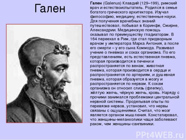 Гален Гален (Galenus) Клавдий (129–199), римский врач и естествоиспытатель. Родился в семье богатого греческого архитектора. Изучал философию, медицину, естественные науки. Для получения врачебных знаний путешествовал, побывал в Коринфе, Смирне, Але…