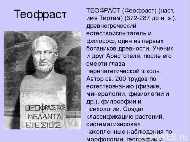 Теофраст ТЕОФРА СТ (Феофраст) (наст. имя Тиртам) (372-287 до н. э.), древнегреческий естествоиспытатель и философ, один из первых ботаников древности. Ученик и друг Аристотеля, после его смерти глава перипатетической школы. Автор св. 200 трудов по е…