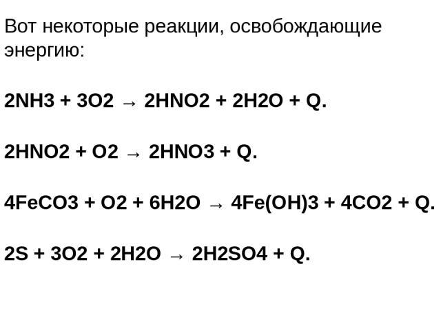 Вот некоторые реакции, освобождающие энергию: 2NH3 + 3O2 → 2HNO2 + 2H2O + Q. 2HNO2 + O2 → 2HNO3 + Q. 4FeCO3 + O2 + 6H2O → 4Fe(OH)3 + 4CO2 + Q. 2S + 3O2 + 2H2O → 2H2SO4 + Q.