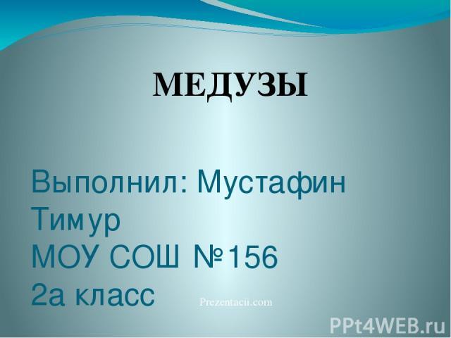 Выполнил: Мустафин Тимур МОУ СОШ №156 2а класс Екатеринбург, 2011 г МЕДУЗЫ Prezentacii.com