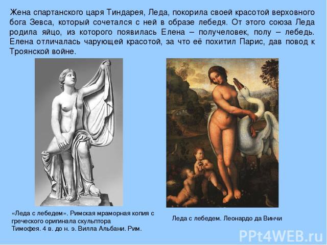 Жена спартанского царя Тиндарея, Леда, покорила своей красотой верховного бога Зевса, который сочетался с ней в образе лебедя. От этого союза Леда родила яйцо, из которого появилась Елена – получеловек, полу – лебедь. Елена отличалась чарующей красо…