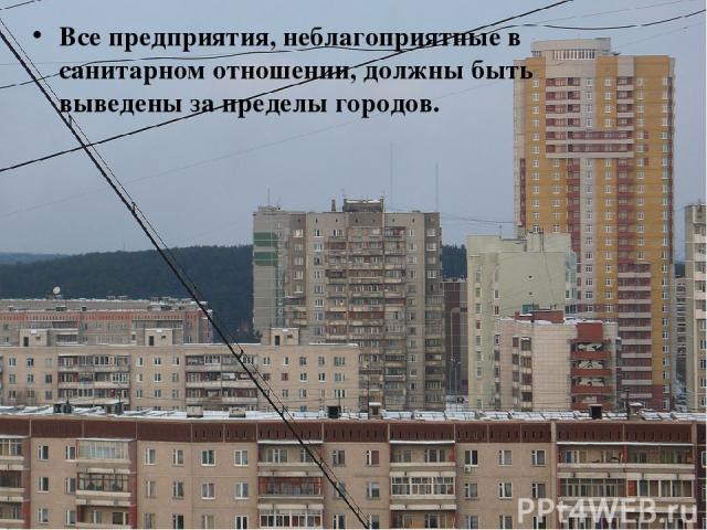 Все предприятия, неблагоприятные в санитарном отношении, должны быть выведены за пределы городов.