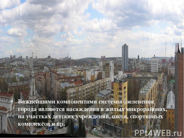 Важнейшими компонентами системы озеленения города являются насаждения в жилых микрорайонах, на участках детских учреждений, школ, спортивных комплексов и пр.