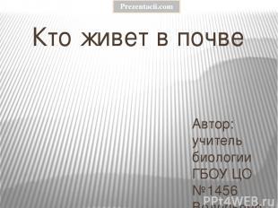 Кто живет в почве Автор: учитель биологии ГБОУ ЦО №1456 Водопьянова Марина Алекс