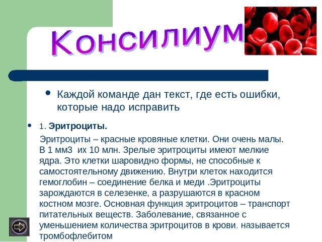 Каждой команде дан текст, где есть ошибки, которые надо исправить 1. Эритроциты. Эритроциты – красные кровяные клетки. Они очень малы. В 1 мм3 их 10 млн. Зрелые эритроциты имеют мелкие ядра. Это клетки шаровидно формы, не способные к самостоятельном…