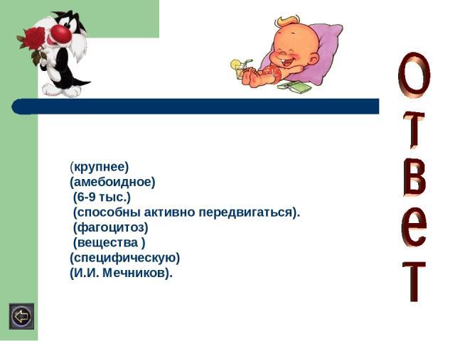 (крупнее) (амебоидное) (6-9 тыс.) (способны активно передвигаться). (фагоцитоз) (вещества ) (специфическую) (И.И. Мечников).