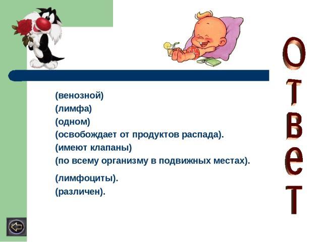 (венозной) (лимфа) (одном) (освобождает от продуктов распада). (имеют клапаны) (по всему организму в подвижных местах). (лимфоциты). (различен).
