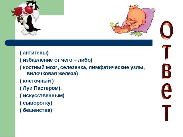 ( антигены) ( избавление от чего – либо) ( костный мозг, селезенка, лимфатические узлы, вилочковая железа) ( клеточный ) ( Луи Пастером). ( искусственным) ( сыворотку) ( бешенства)