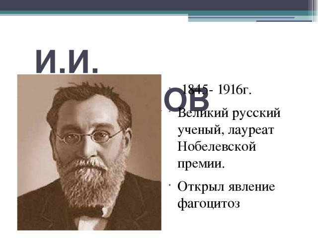 И.И. МЕЧНИКОВ 1845- 1916г. Великий русский ученый, лауреат Нобелевской премии. Открыл явление фагоцитоз