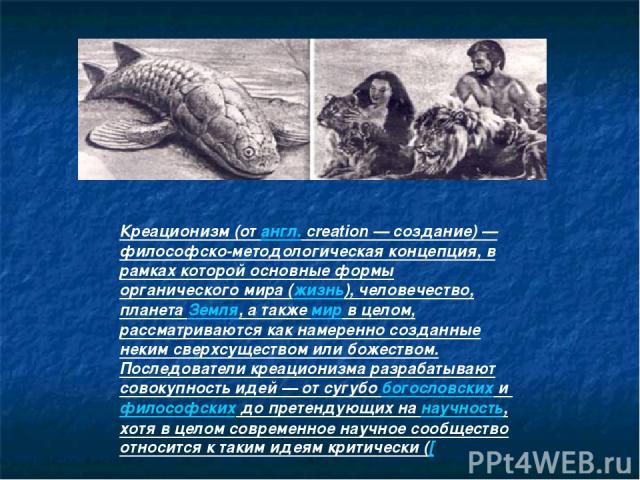 Креационизм (от англ. creation — создание) — философско-методологическая концепция, в рамках которой основные формы органического мира (жизнь), человечество, планета Земля, а также мир в целом, рассматриваются как намеренно созданные неким сверхсуще…