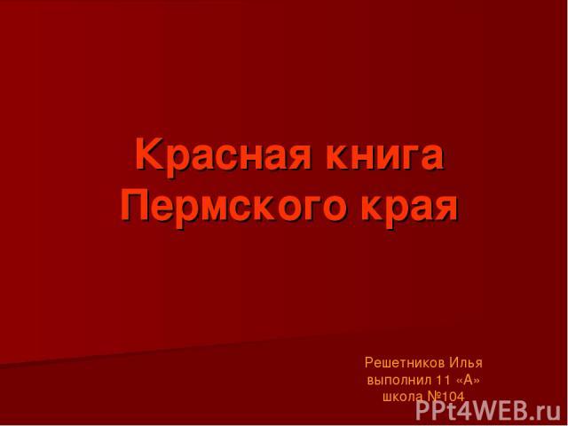 Красная книга Пермского края Решетников Илья выполнил 11 «А» школа №104