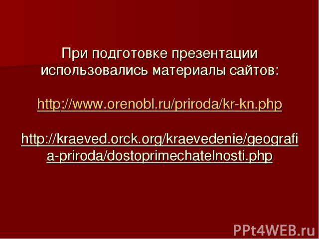 При подготовке презентации использовались материалы сайтов: http://www.orenobl.ru/priroda/kr-kn.php http://kraeved.orck.org/kraevedenie/geografia-priroda/dostoprimechatelnosti.php