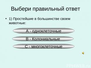 Выбери правильный ответ 1) Простейшие в большинстве своем животные: А - одноклет
