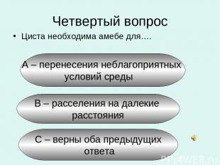 Четвертый вопрос Циста необходима амебе для…. А – перенесения неблагоприятных ус