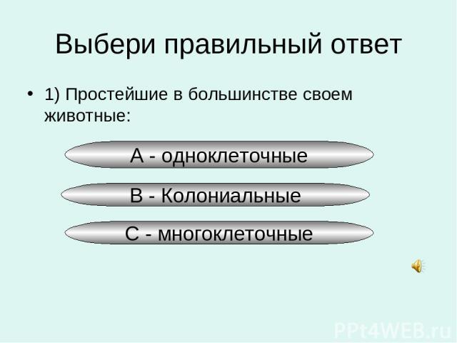 Выбери правильный ответ 1) Простейшие в большинстве своем животные: А - одноклеточные В - Колониальные С - многоклеточные