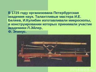 В 1725 году организована Петербургская академия наук. Талантливые мастера И.Е. Б