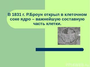 В 1831 г. Р.Броун открыл в клеточном соке ядро – важнейшую составную часть клетк