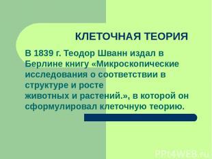 КЛЕТОЧНАЯ ТЕОРИЯ В 1839 г. Теодор Шванн издал в Берлине книгу «Микроскопические