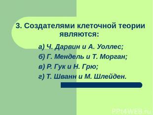 3. Создателями клеточной теории являются: а) Ч. Дарвин и А. Уоллес; б) Г. Мендел