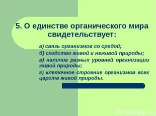 5. О единстве органического мира свидетельствует: а) связь организмов со средой;