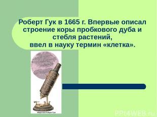 Роберт Гук в 1665 г. Впервые описал строение коры пробкового дуба и стебля расте