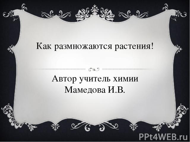 Как размножаются растения! Автор учитель химии Мамедова И.В.