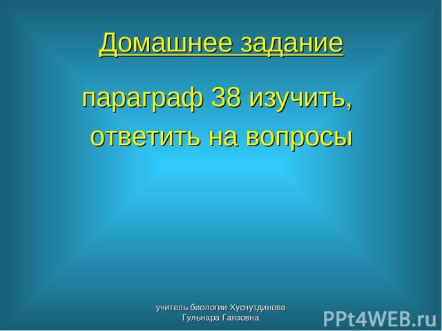 Домашнее задание параграф 38 изучить, ответить на вопросы учитель биологии Хуснутдинова Гульнара Гаязовна учитель биологии Хуснутдинова Гульнара Гаязовна